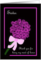 Sister Thank You for Being My Maid of Honor -- Rose Bouquet card