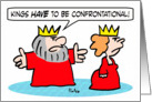 King tells queen that kings have to be confrontational. card