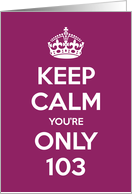 Keep Calm You're Only 103 Birthday card