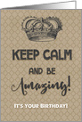 Happy Birthday Keep Calm and Be Amazing It's Your Birthday card