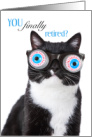 YOU finally retired? Never thought I'd see the day! Cat, Tuxedo Cat card