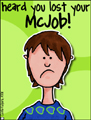 job - lost your mcjob, commisseration, fired, firing, downsizing, downsized, quit, minimum wage, fast food, part-time, employment, employee, employer, sorry, support, encouragement