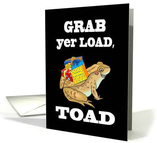 Grab yer Load, Toad - Funny Birthday with Toad and Gifts card