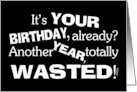 Happy Birthday Humor- Another Year Wasted! card