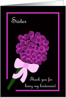 Sister Thank You for Being My Bridesmaid -- Rose Bouquet card