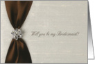 Brown Satin Ribbon with Jewel, Will you be my Bridesmaid? card