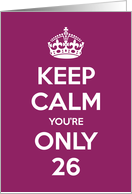 Keep Calm You're Only 26 Birthday card