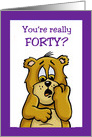 Fortieth Birthday Card With a Cartoon Bear You're Really Forty? card