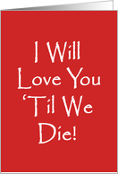 Humorous Adult Love and Romance Card, I Will Love You 'Til We Die! card