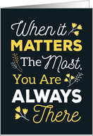 Support Thanks – When it Matters the Most, You Are Always There card
