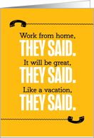 Funny Work From Home, They Said, Like a Vacation, They Said card