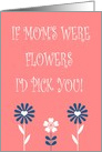 Happy Mother's Day If Mom's were Flowers I'd Pick You Card