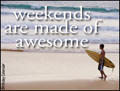 weekend, made of awesome,